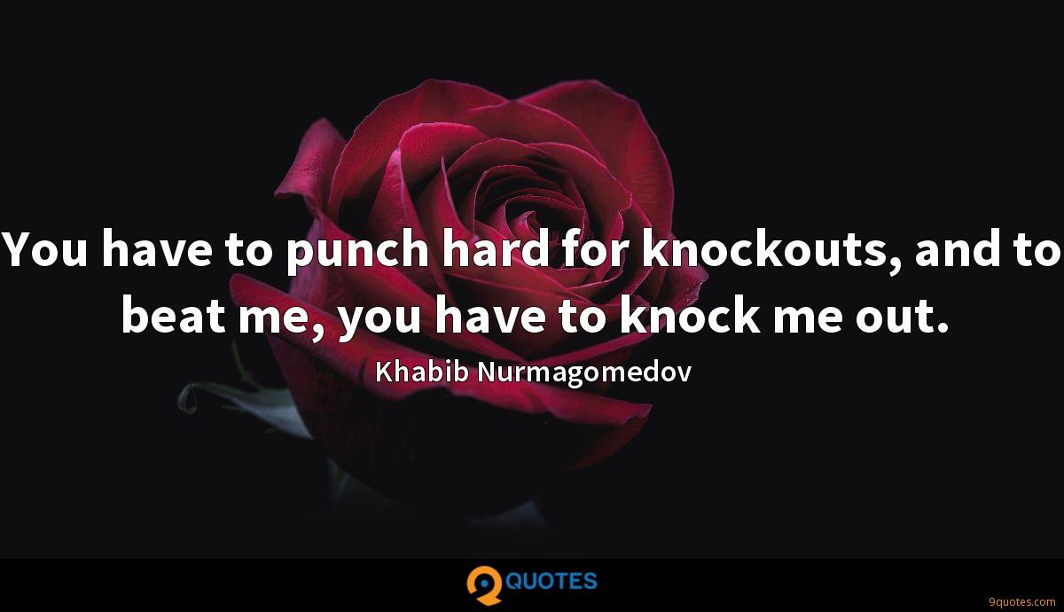 You have to punch hard for knockouts, and to beat me, you have to knock me out.