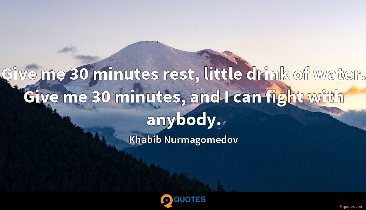 Give me 30 minutes rest, little drink of water. Give me 30 minutes, and I can fight with anybody.