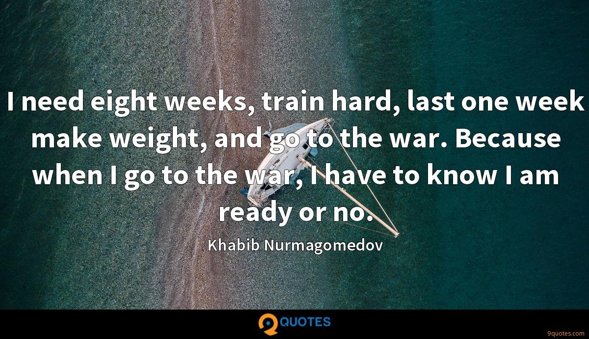 I need eight weeks, train hard, last one week make weight, and go to the war. Because when I go to the war, I have to know I am ready or no.