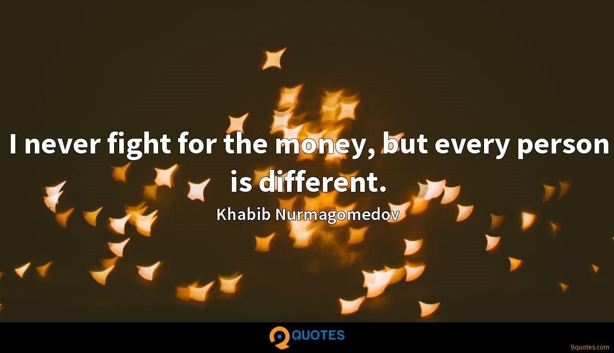 I never fight for the money, but every person is different.