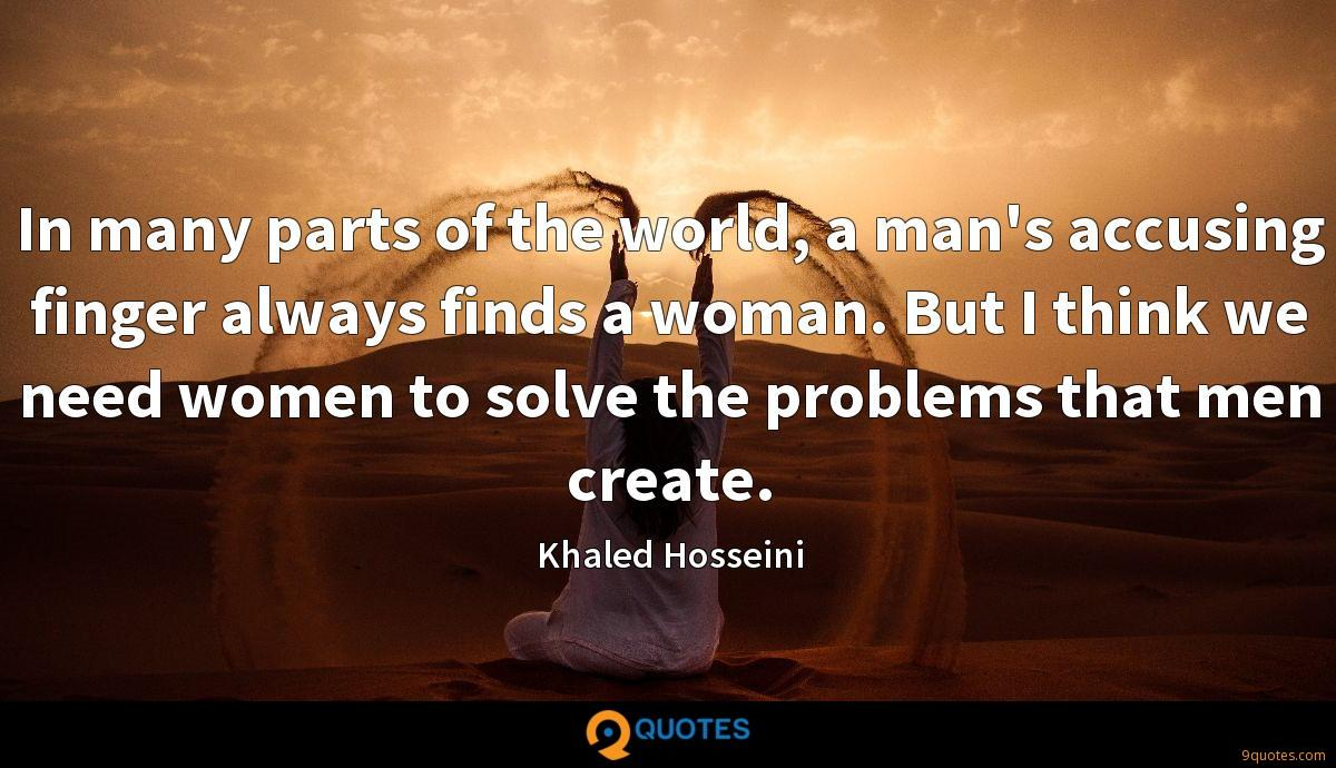 In many parts of the world, a man's accusing finger always finds a woman. But I think we need women to solve the problems that men create.