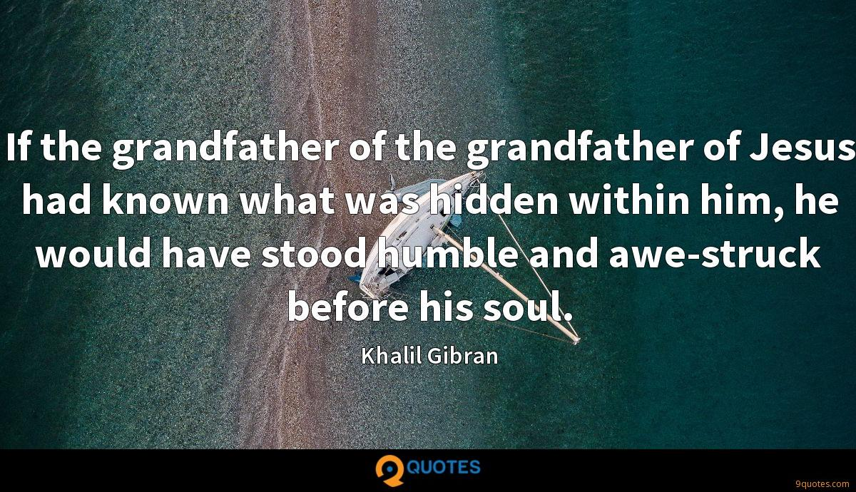 If the grandfather of the grandfather of Jesus had known what was hidden within him, he would have stood humble and awe-struck before his soul.