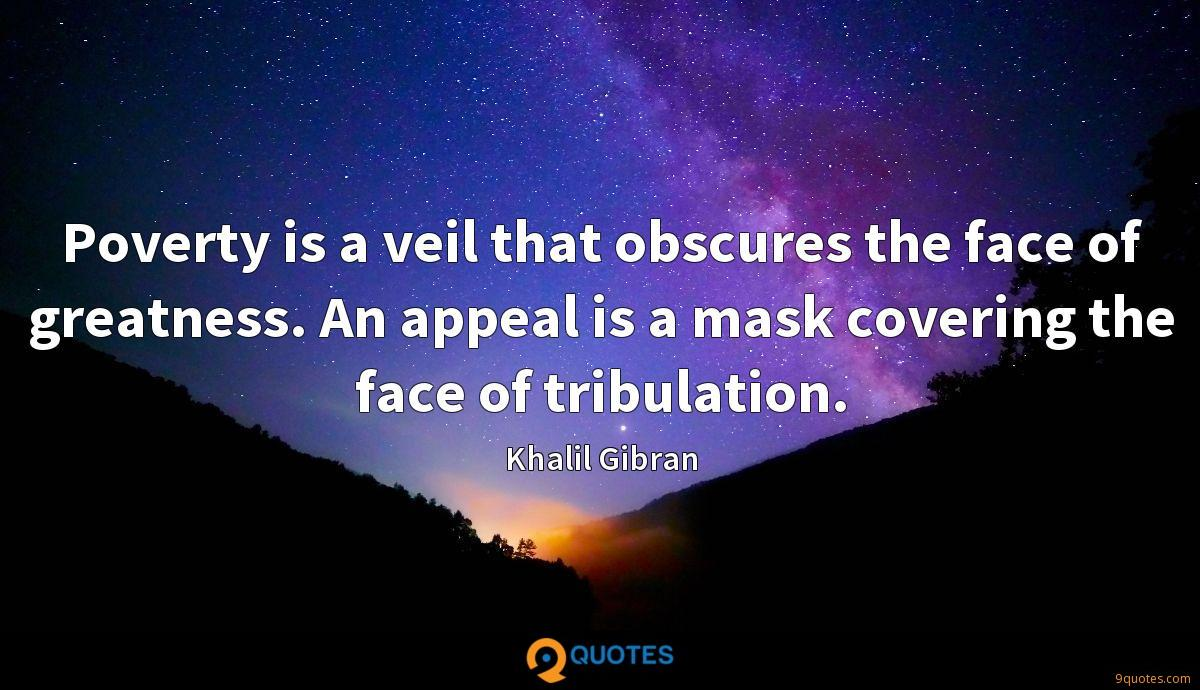 Poverty is a veil that obscures the face of greatness. An appeal is a mask covering the face of tribulation.