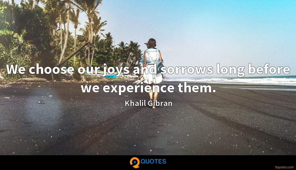 We choose our joys and sorrows long before we experience them.