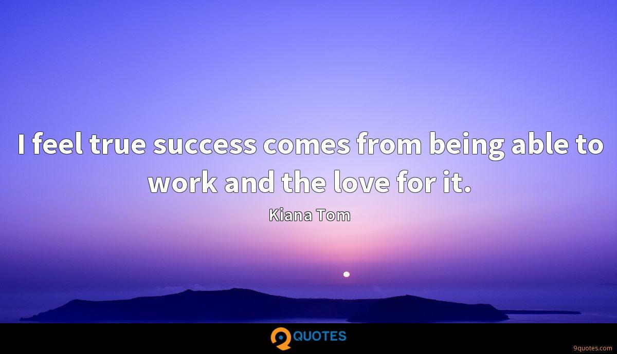 I feel true success comes from being able to work and the love for it.