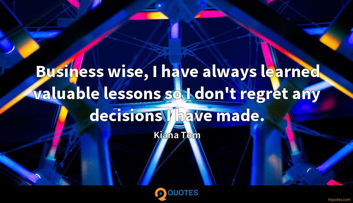 Business wise, I have always learned valuable lessons so I don't regret any decisions I have made.