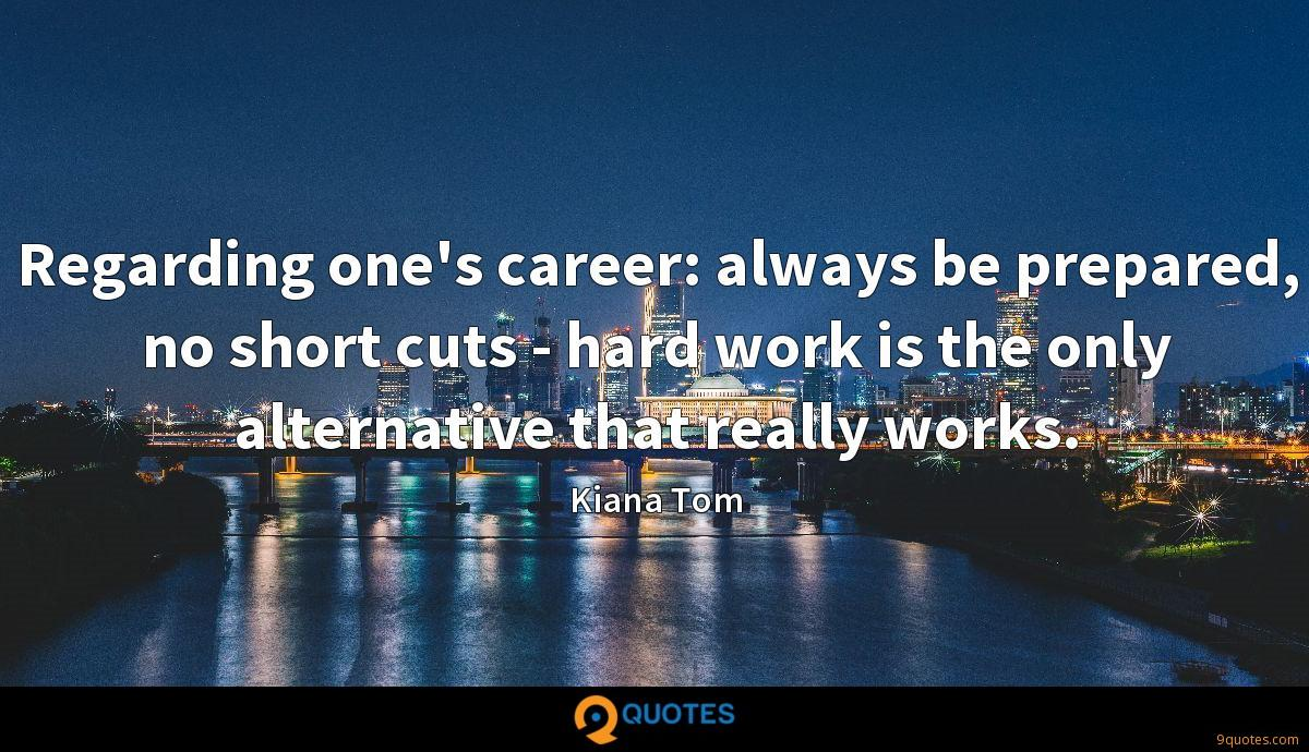 Regarding one's career: always be prepared, no short cuts - hard work is the only alternative that really works.