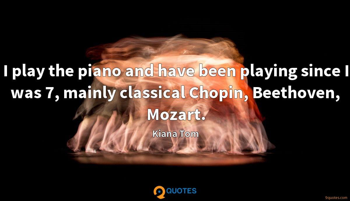 I play the piano and have been playing since I was 7, mainly classical Chopin, Beethoven, Mozart.