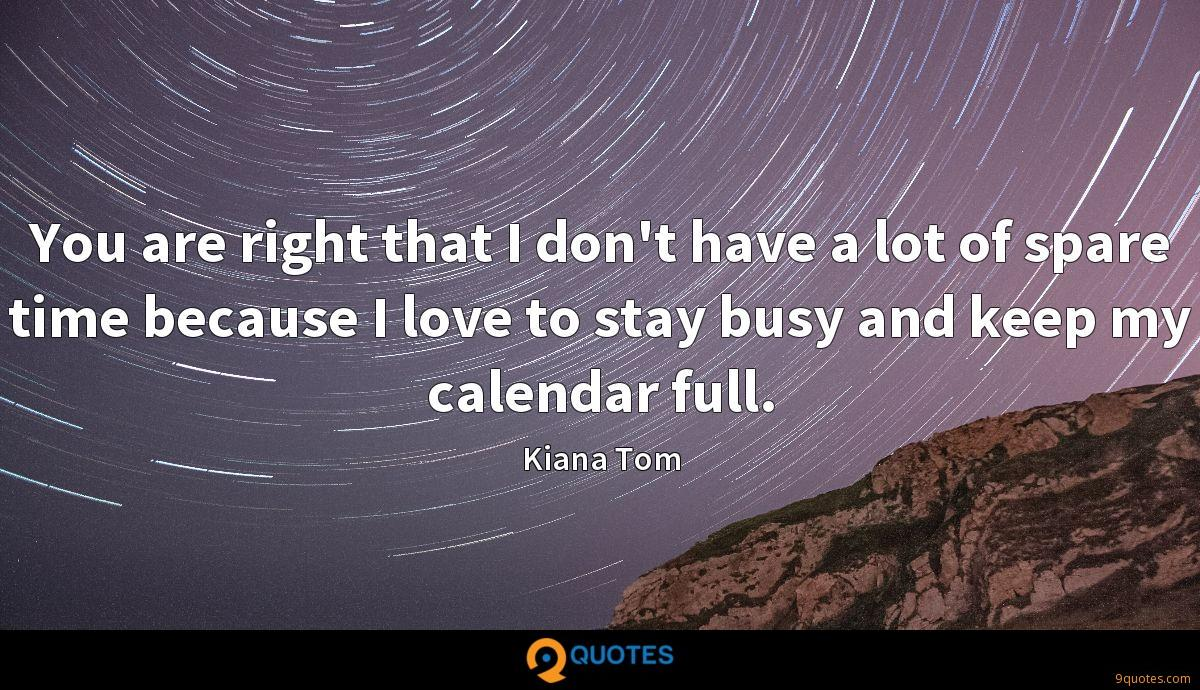 You are right that I don't have a lot of spare time because I love to stay busy and keep my calendar full.