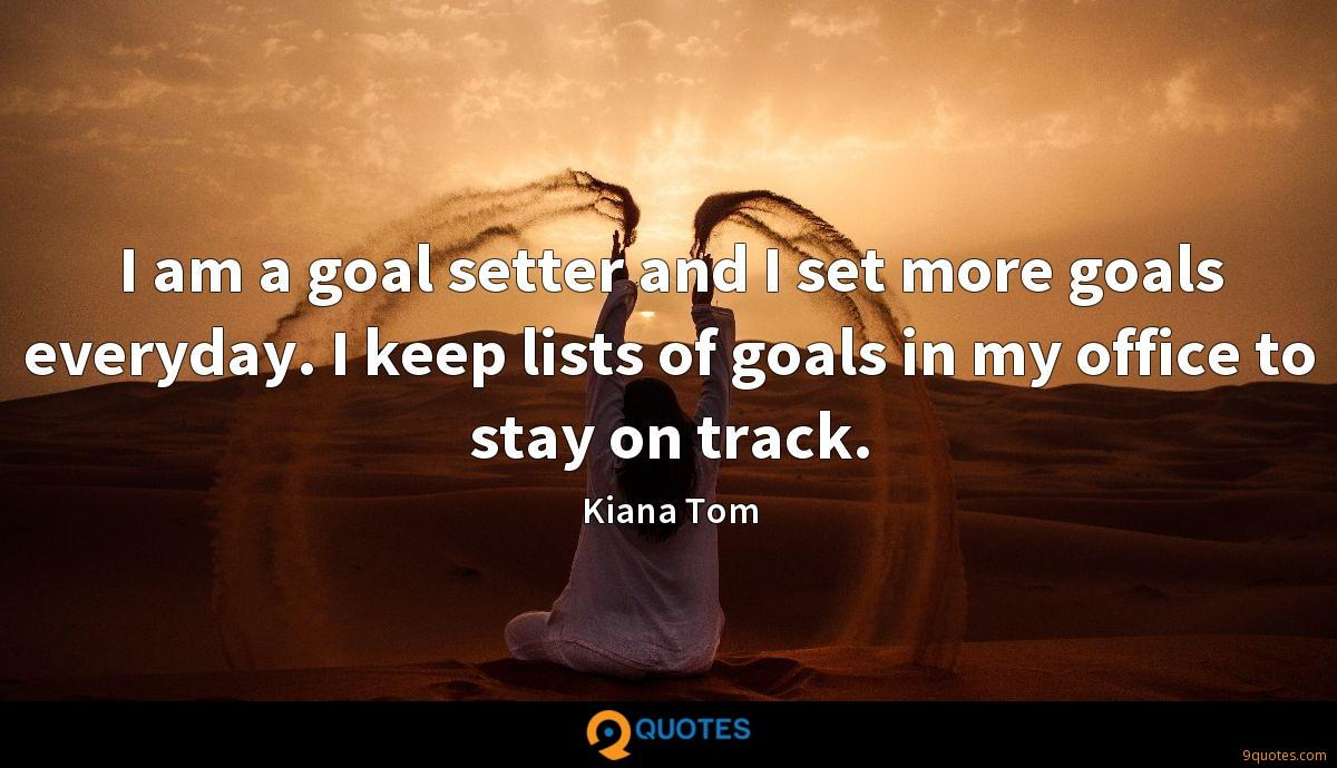 I am a goal setter and I set more goals everyday. I keep lists of goals in my office to stay on track.