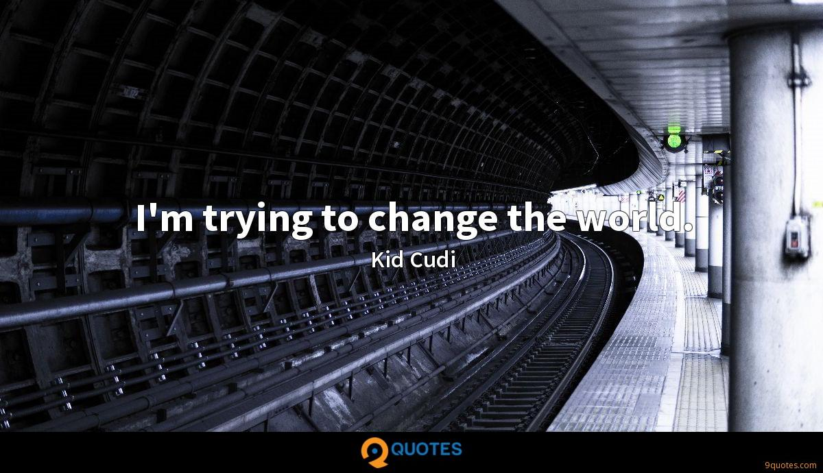 I\'m trying to change the world. - Kid Cudi Quotes - 9quotes.com