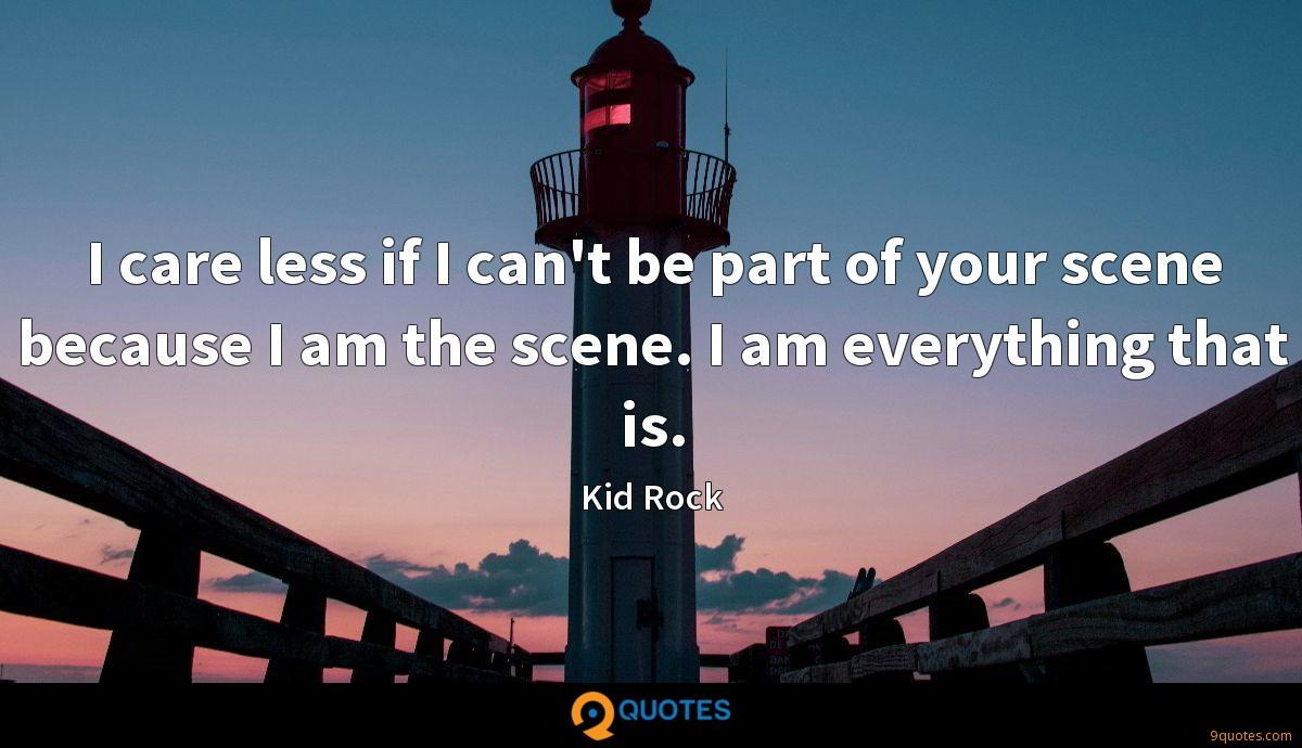I care less if I can't be part of your scene because I am the scene. I am everything that is.