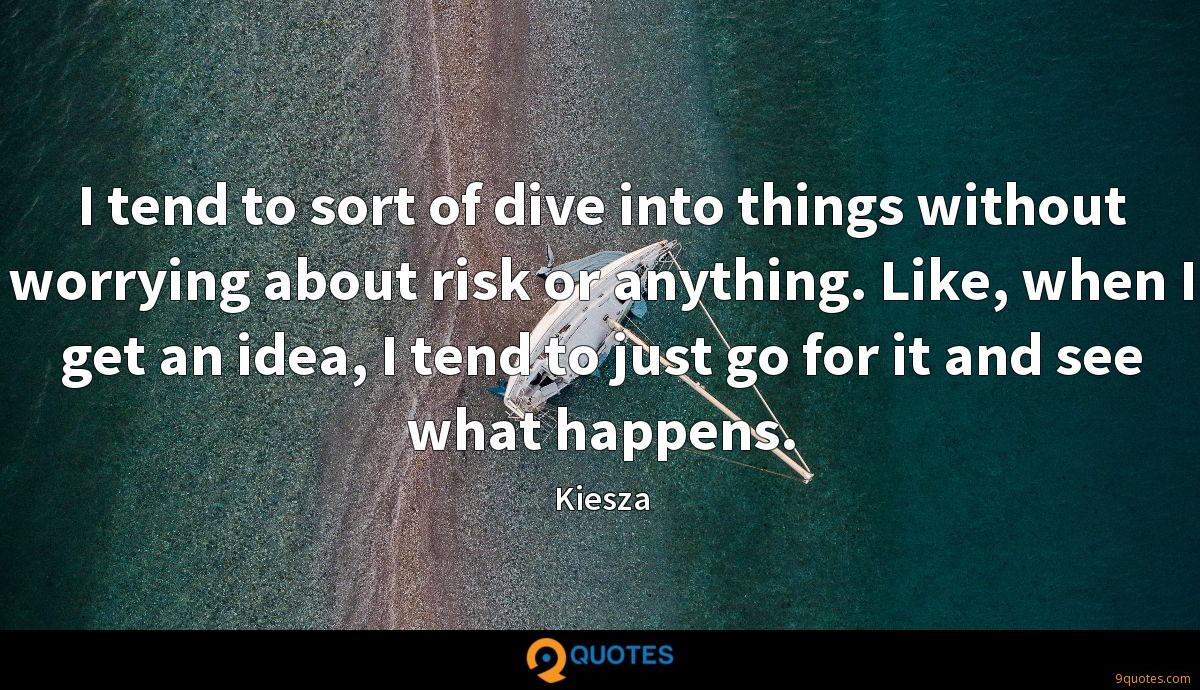 I tend to sort of dive into things without worrying about risk or anything. Like, when I get an idea, I tend to just go for it and see what happens.