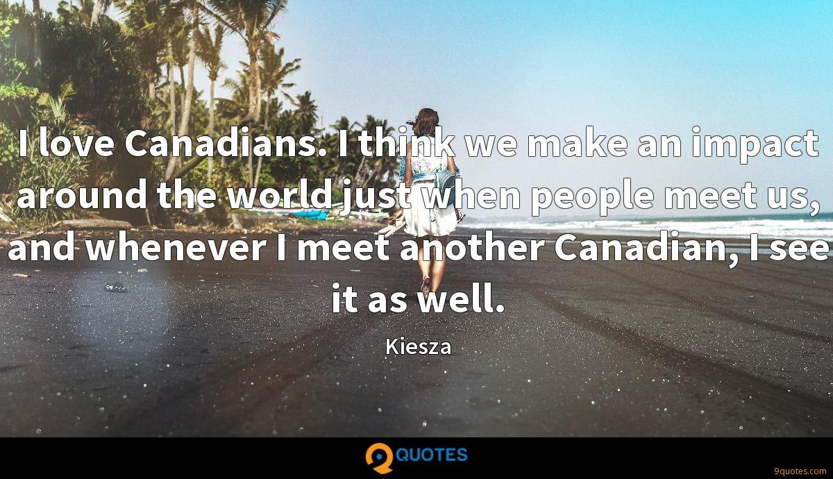 I love Canadians. I think we make an impact around the world just when people meet us, and whenever I meet another Canadian, I see it as well.
