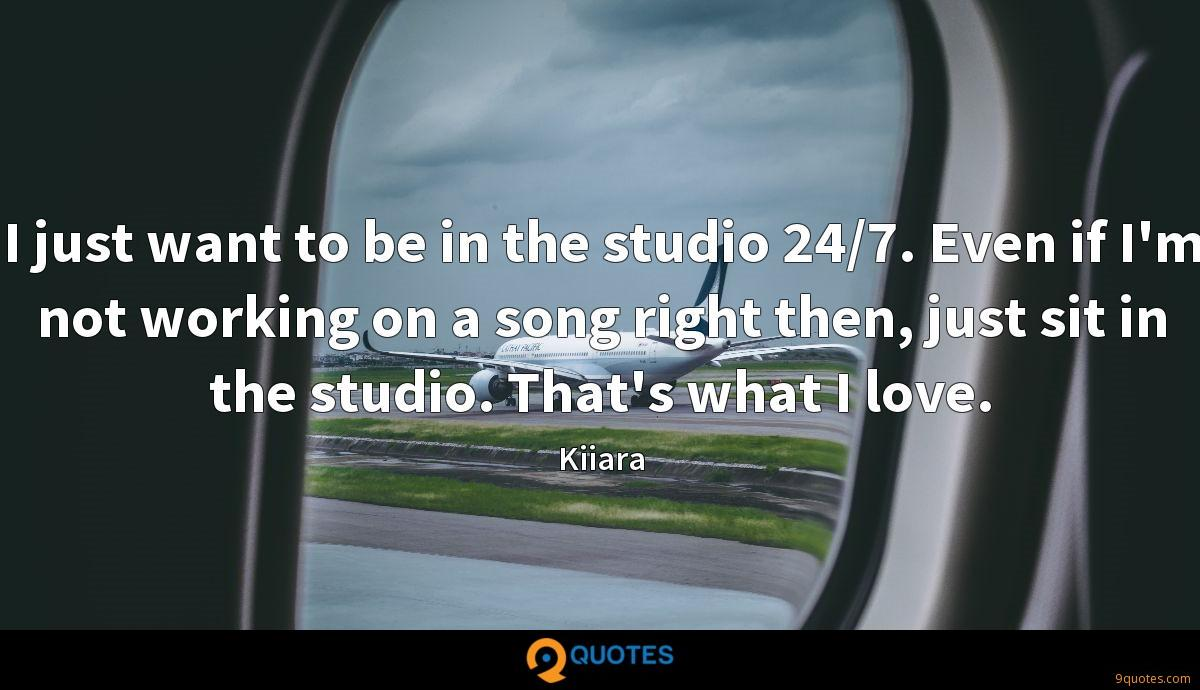 I just want to be in the studio 24/7. Even if I'm not working on a song right then, just sit in the studio. That's what I love.