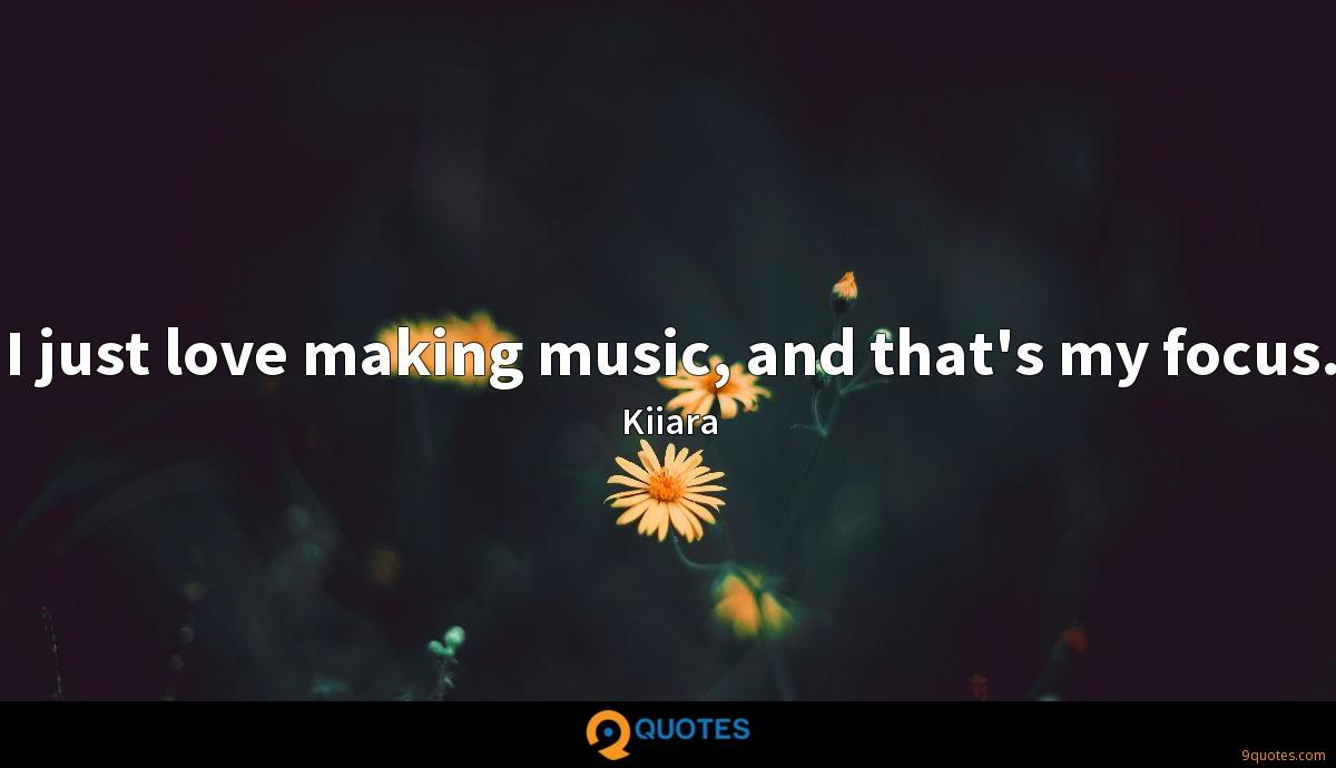 I just love making music, and that's my focus.