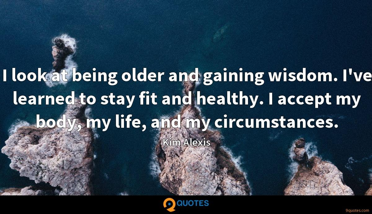 I look at being older and gaining wisdom. I've learned to stay fit and healthy. I accept my body, my life, and my circumstances.