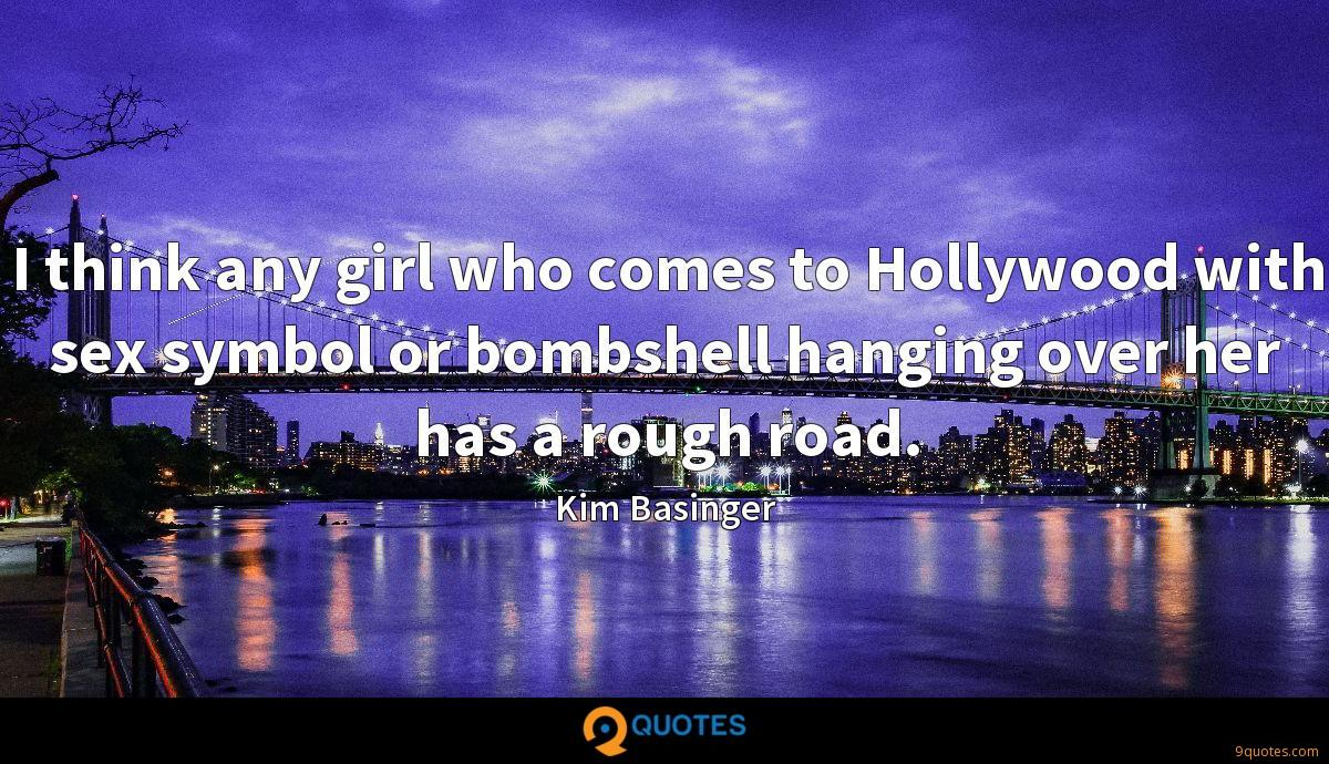 I think any girl who comes to Hollywood with sex symbol or bombshell hanging over her has a rough road.