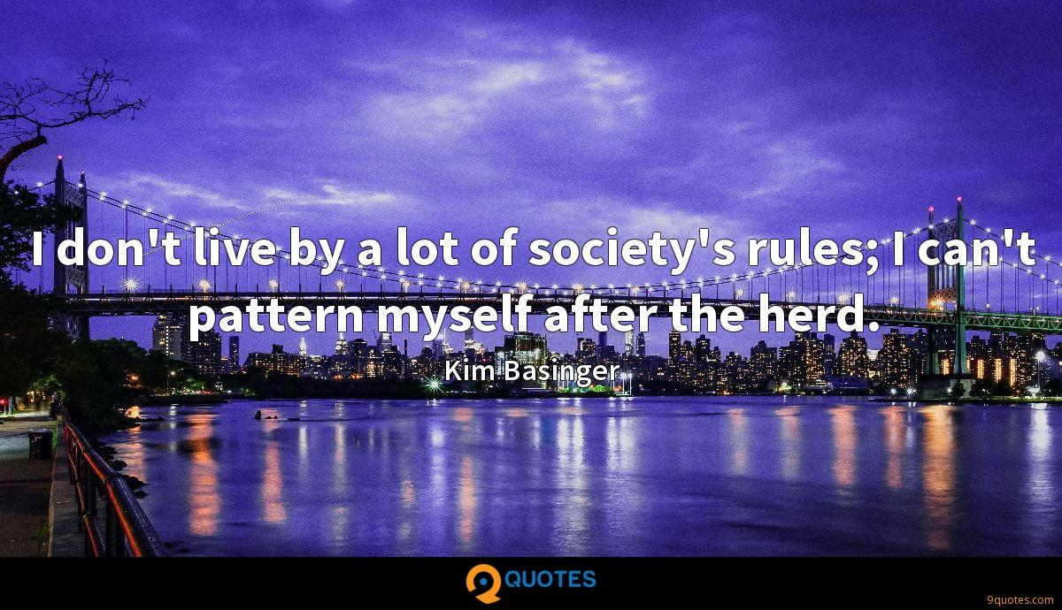 I don't live by a lot of society's rules; I can't pattern myself after the herd.