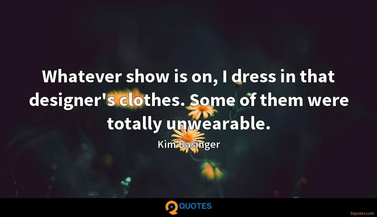 Whatever show is on, I dress in that designer's clothes. Some of them were totally unwearable.