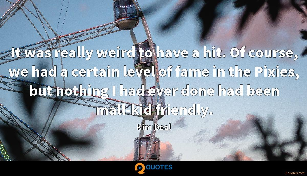 It was really weird to have a hit. Of course, we had a certain level of fame in the Pixies, but nothing I had ever done had been mall-kid friendly.