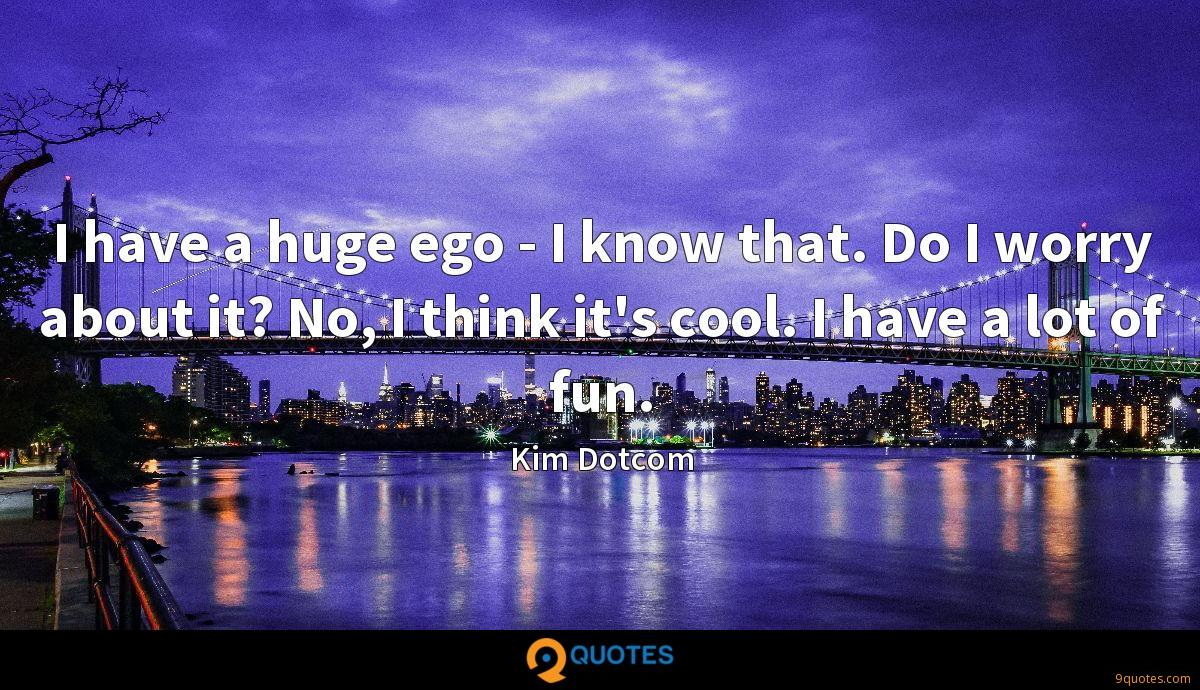 I have a huge ego - I know that. Do I worry about it? No, I think it's cool. I have a lot of fun.
