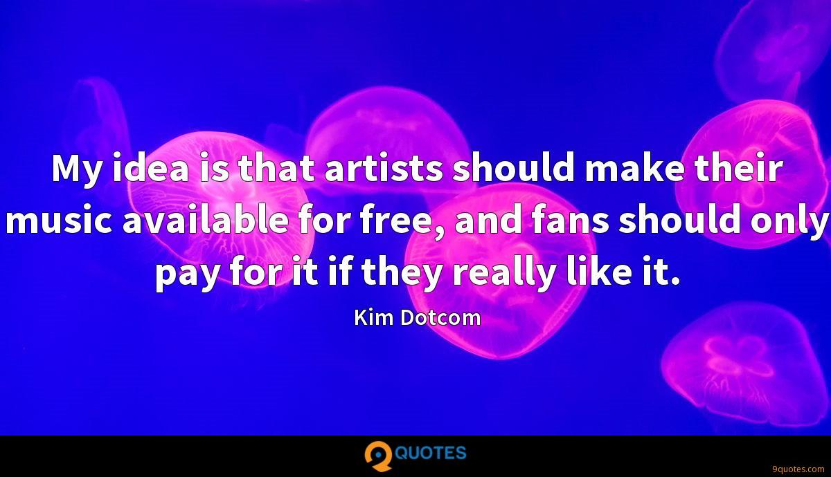 My idea is that artists should make their music available for free, and fans should only pay for it if they really like it.