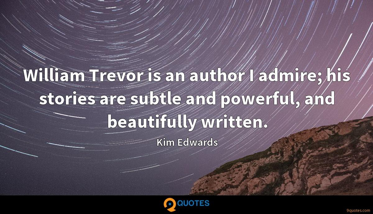 William Trevor is an author I admire; his stories are subtle and powerful, and beautifully written.
