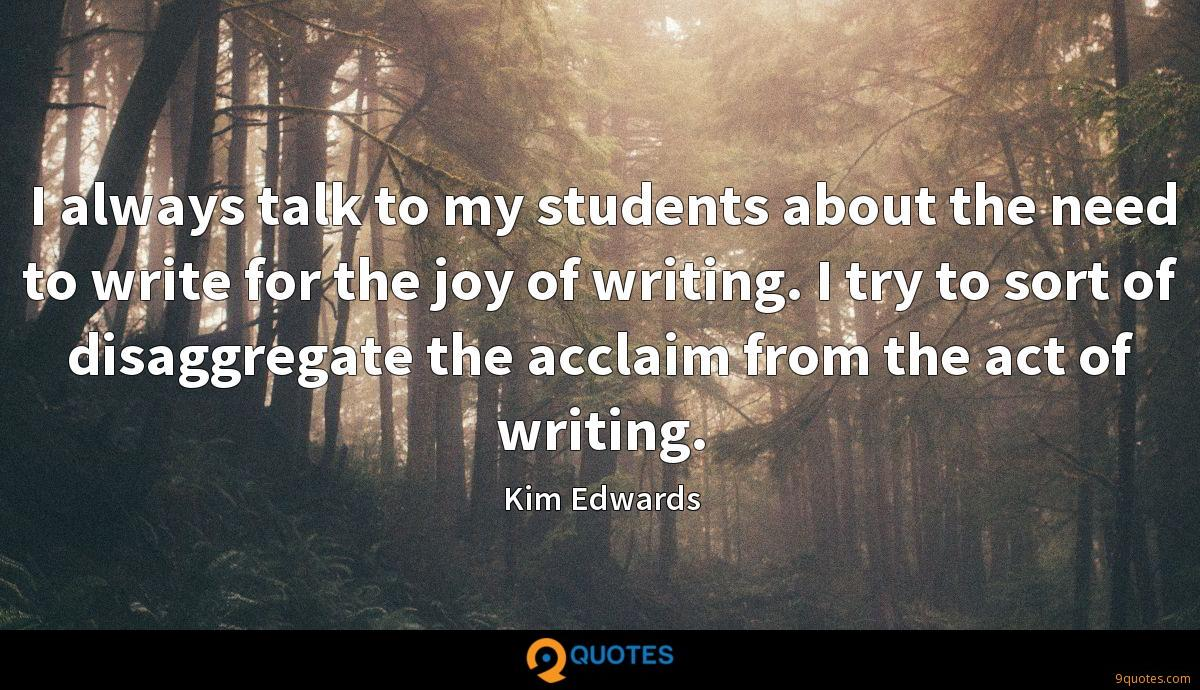 I always talk to my students about the need to write for the joy of writing. I try to sort of disaggregate the acclaim from the act of writing.