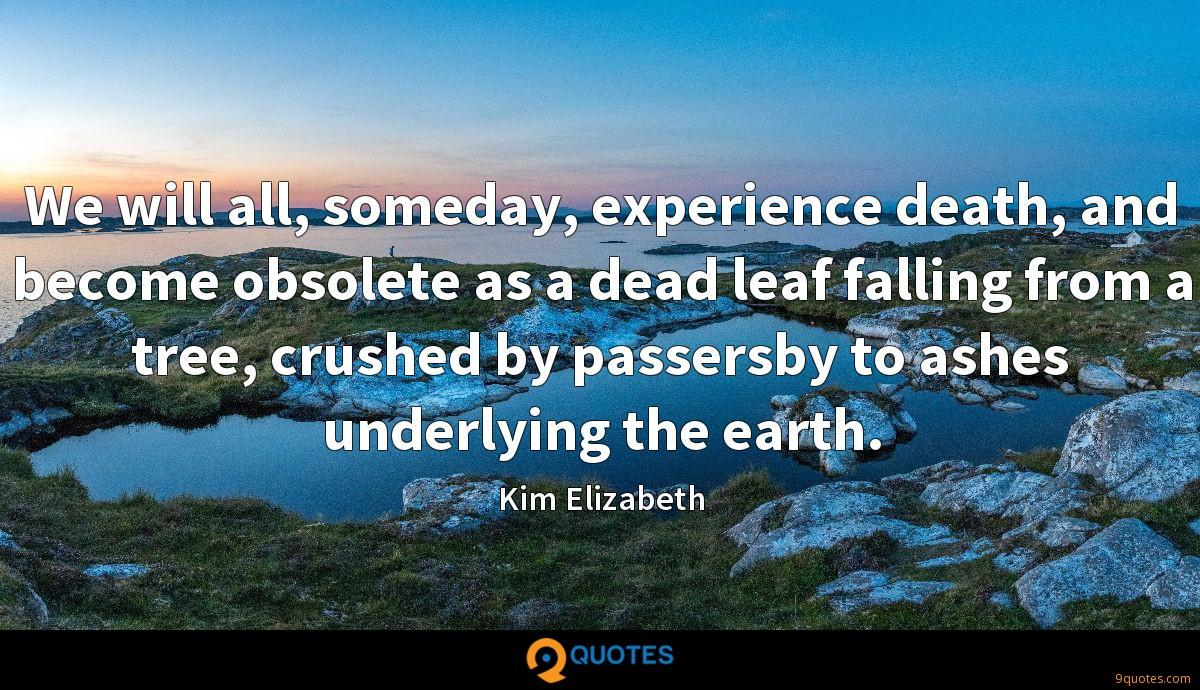 We will all, someday, experience death, and become obsolete as a dead leaf falling from a tree, crushed by passersby to ashes underlying the earth.