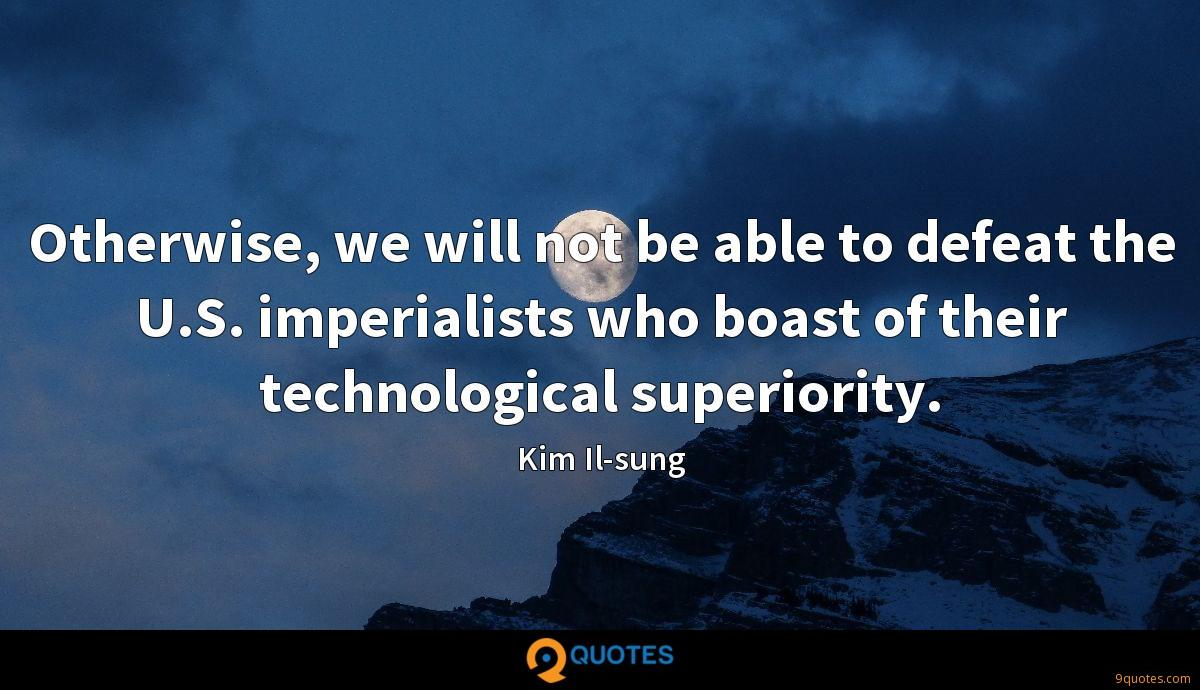 Otherwise, we will not be able to defeat the U.S. imperialists who boast of their technological superiority.