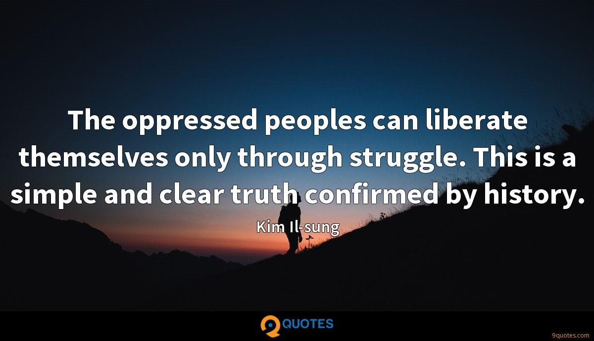 The oppressed peoples can liberate themselves only through struggle. This is a simple and clear truth confirmed by history.