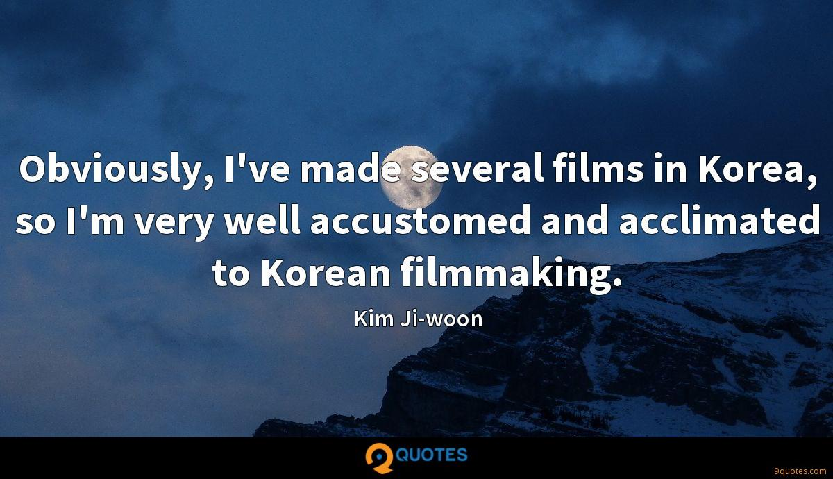 Obviously, I've made several films in Korea, so I'm very well accustomed and acclimated to Korean filmmaking.
