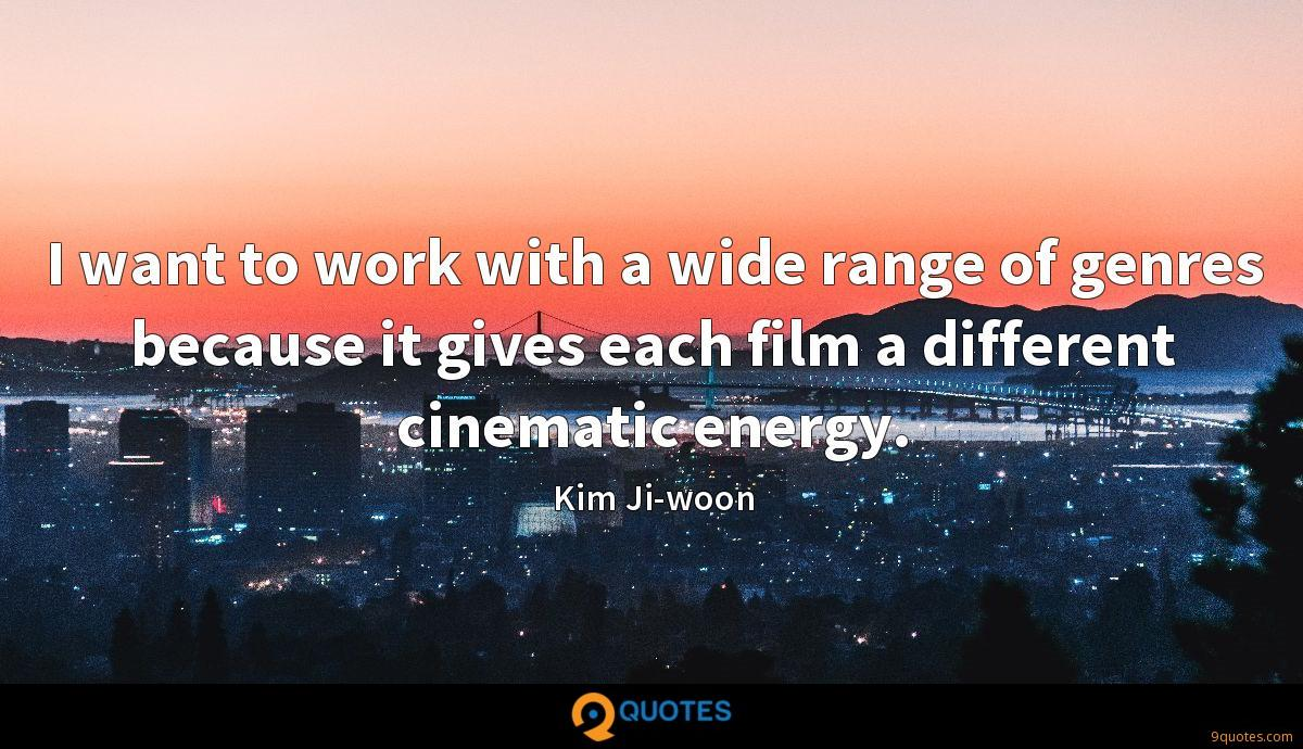 I want to work with a wide range of genres because it gives each film a different cinematic energy.