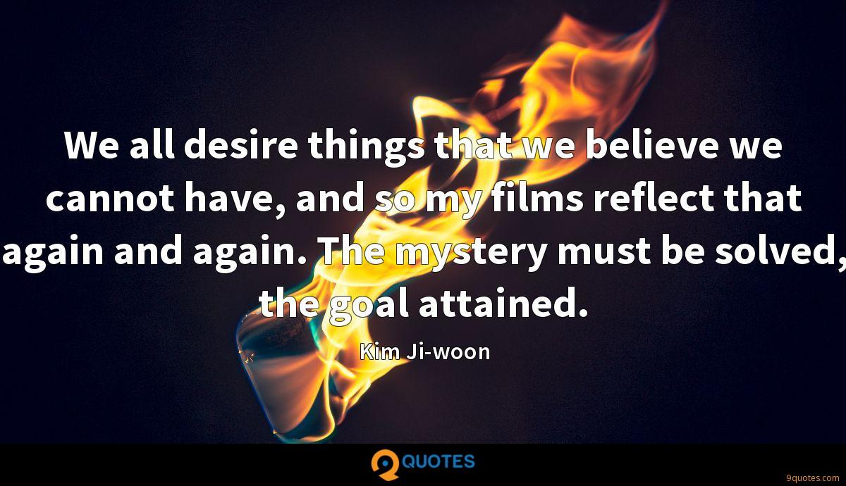 We all desire things that we believe we cannot have, and so my films reflect that again and again. The mystery must be solved, the goal attained.