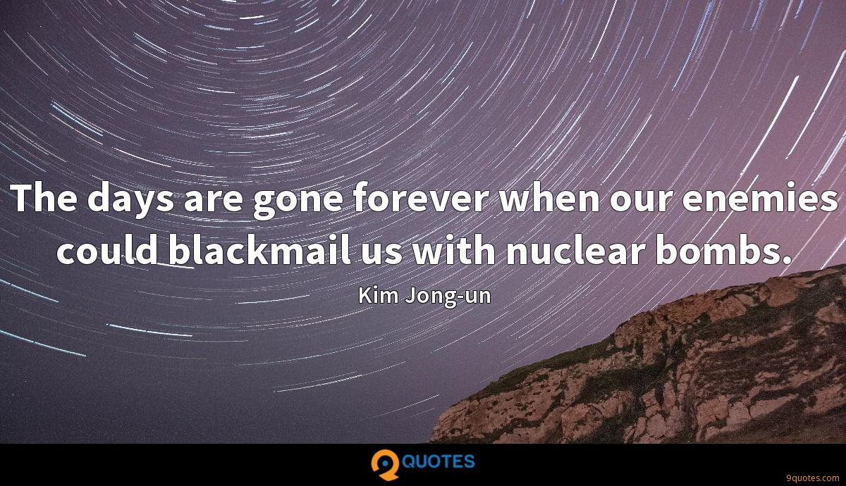 The days are gone forever when our enemies could blackmail us with nuclear bombs.
