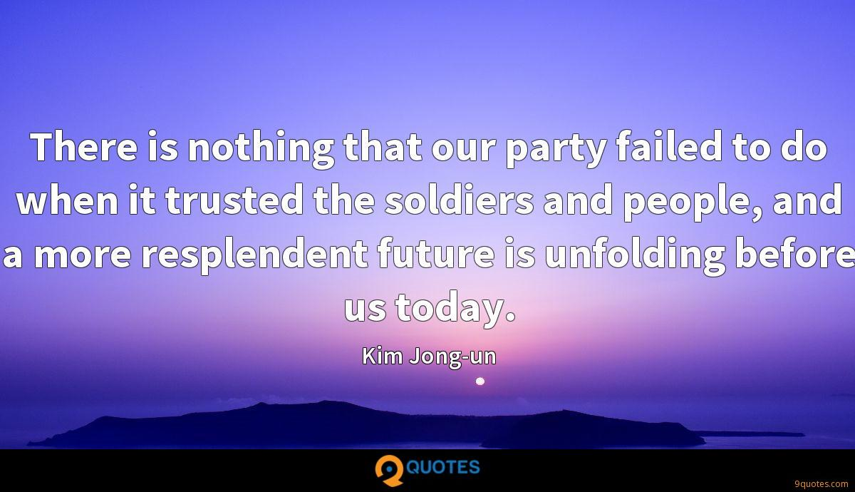 There is nothing that our party failed to do when it trusted the soldiers and people, and a more resplendent future is unfolding before us today.