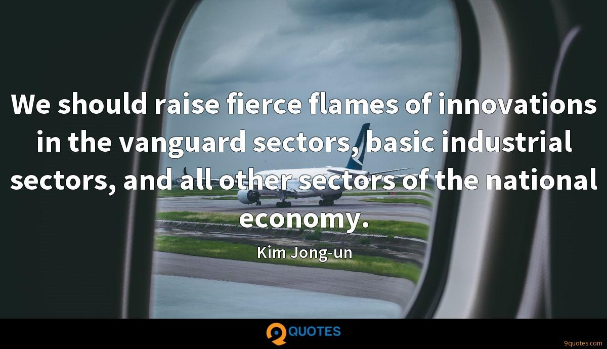 We should raise fierce flames of innovations in the vanguard sectors, basic industrial sectors, and all other sectors of the national economy.
