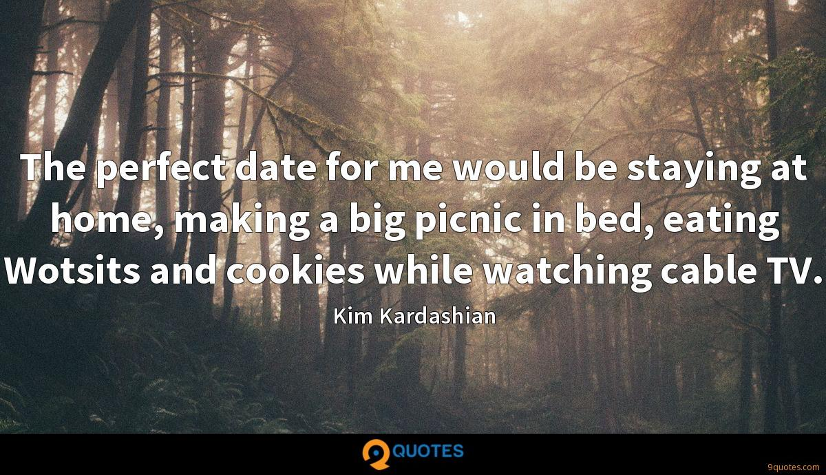 The perfect date for me would be staying at home, making a big picnic in bed, eating Wotsits and cookies while watching cable TV.
