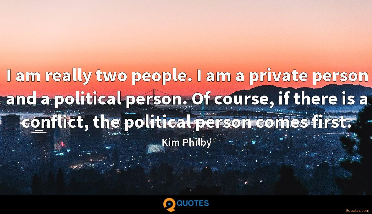 I am really two people. I am a private person and a political person. Of course, if there is a conflict, the political person comes first.