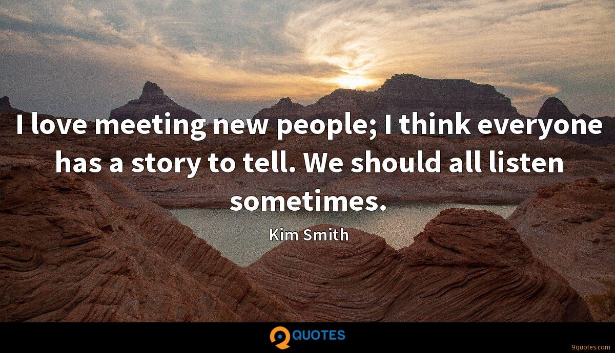 I love meeting new people; I think everyone has a story to tell. We should all listen sometimes.