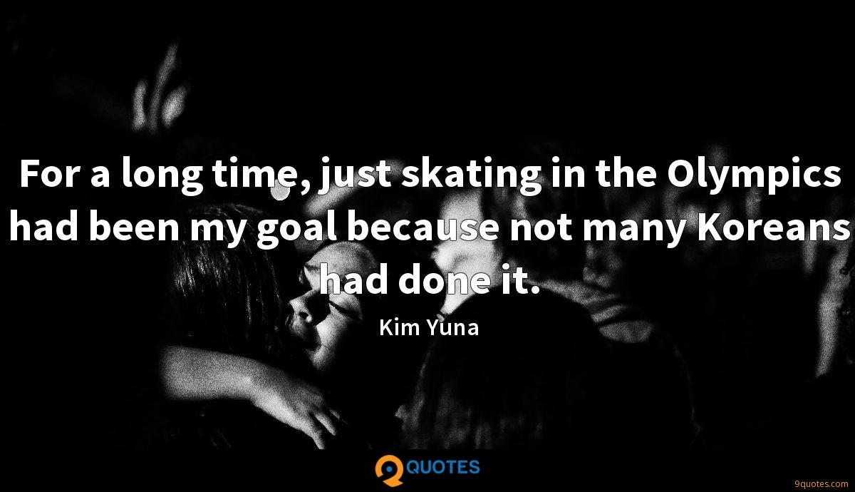 For a long time, just skating in the Olympics had been my goal because not many Koreans had done it.