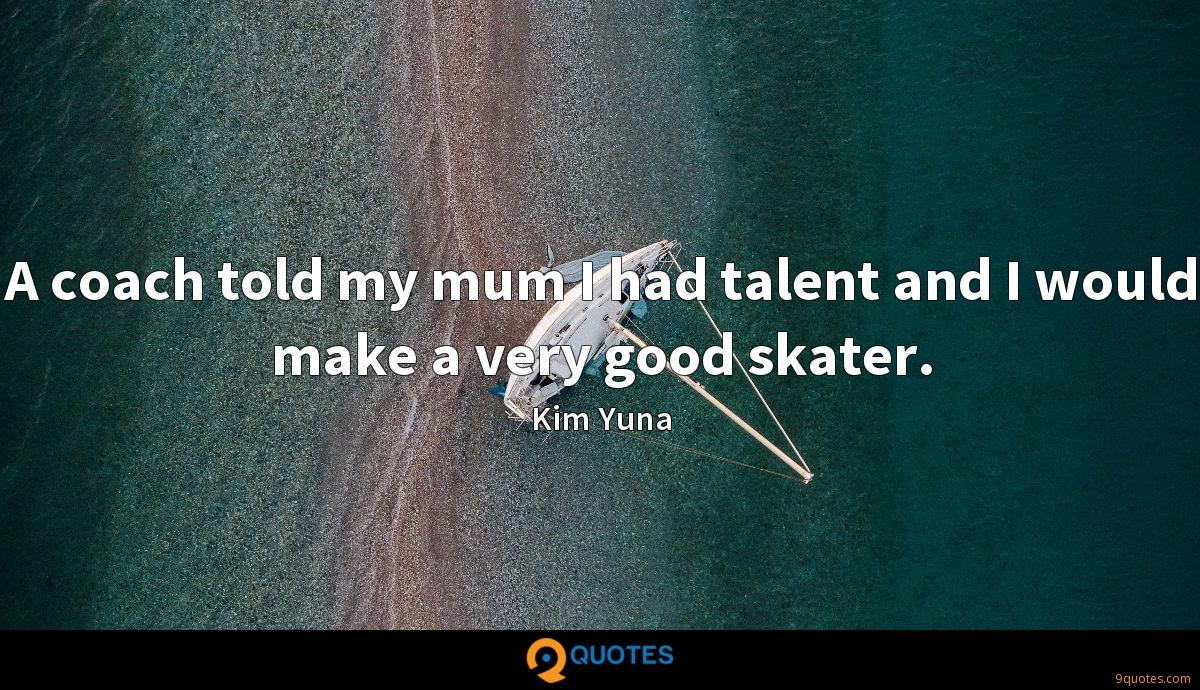 A coach told my mum I had talent and I would make a very good skater.