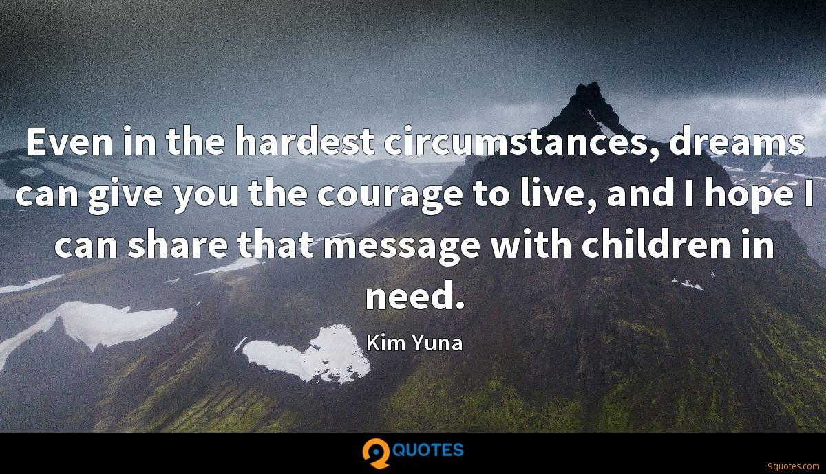 Even in the hardest circumstances, dreams can give you the courage to live, and I hope I can share that message with children in need.