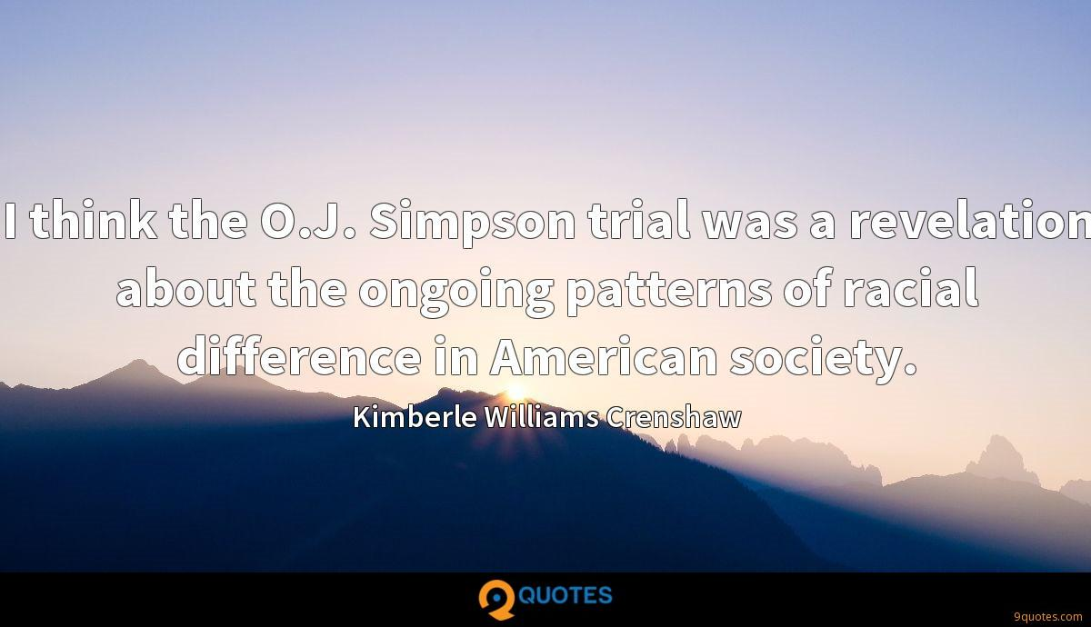 I think the O.J. Simpson trial was a revelation about the ongoing patterns of racial difference in American society.