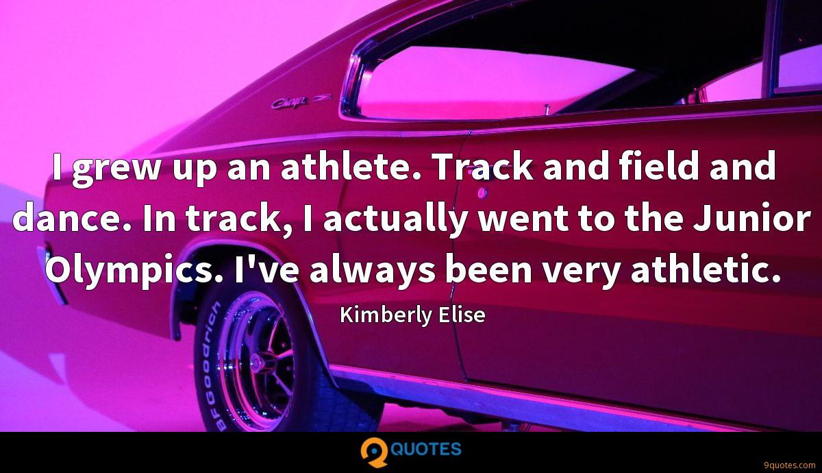 I grew up an athlete. Track and field and dance. In track, I actually went to the Junior Olympics. I've always been very athletic.