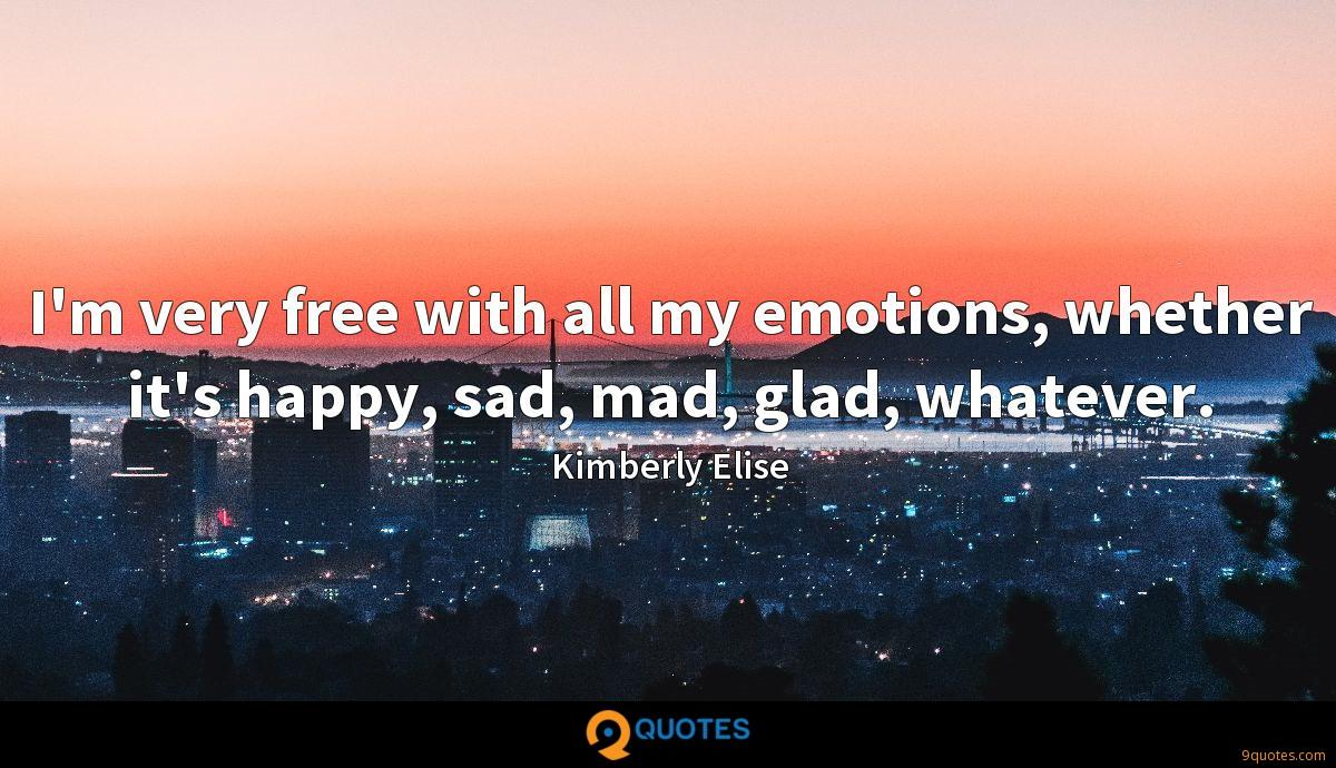 I'm very free with all my emotions, whether it's happy, sad, mad, glad, whatever.