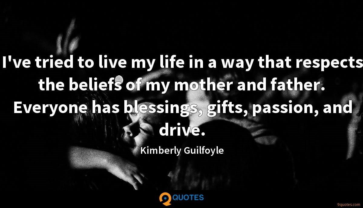 I've tried to live my life in a way that respects the beliefs of my mother and father. Everyone has blessings, gifts, passion, and drive.