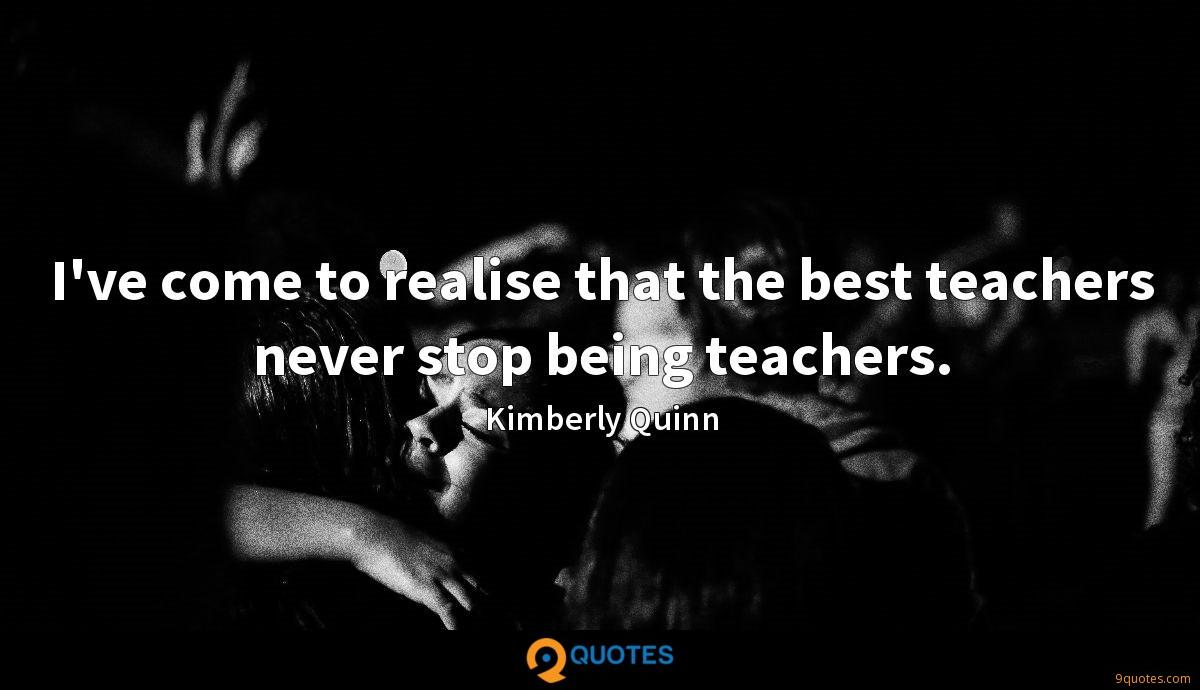I've come to realise that the best teachers never stop being teachers.