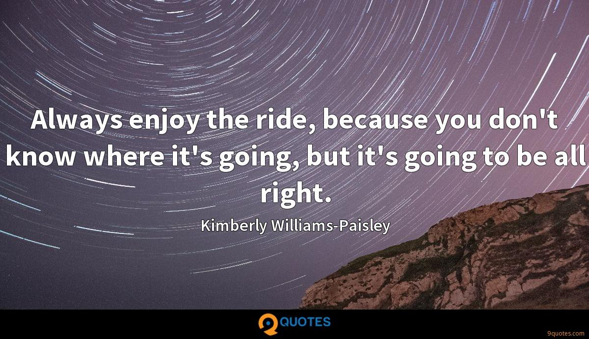Always enjoy the ride, because you don\'t know where it& ...